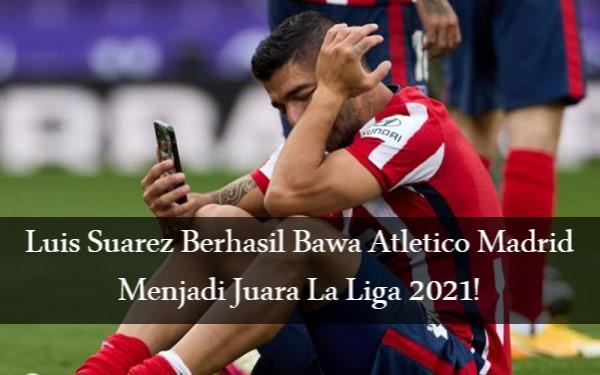 Juara La Liga 2021, Hasil Atletico Madrid Menarik Luis Suarez!